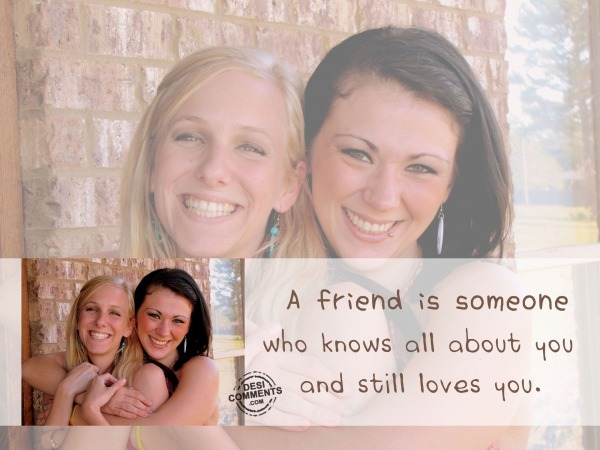 A friend is someone who knows all about you...
