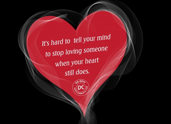 It's hard to tell your mind to stop loving…