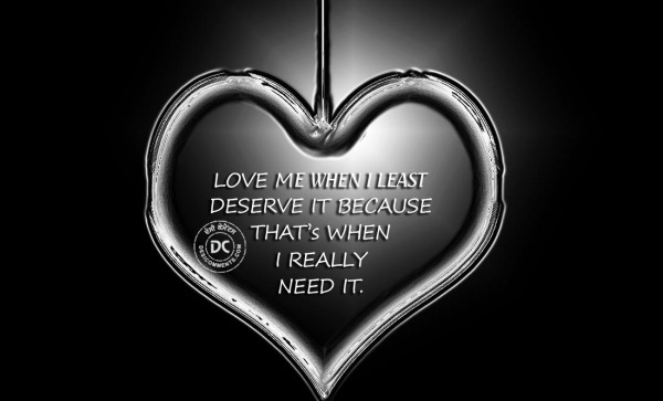 Love me when I least deserve it...