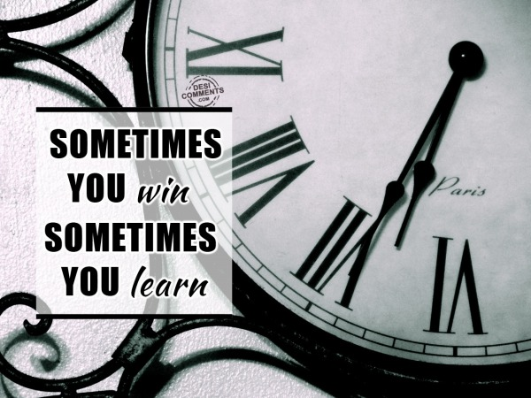 Sometime you win, sometimes you learn