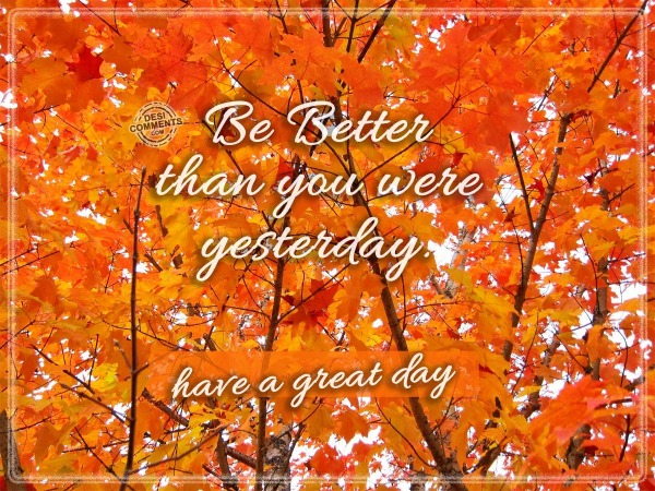 Have A Great Day - Be Better...