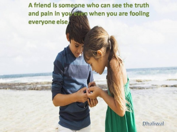 A friend is someone who can see the truth...