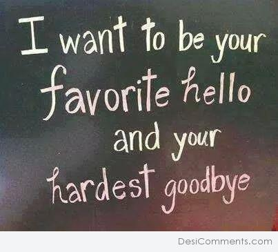 I want to be your favorite hello...