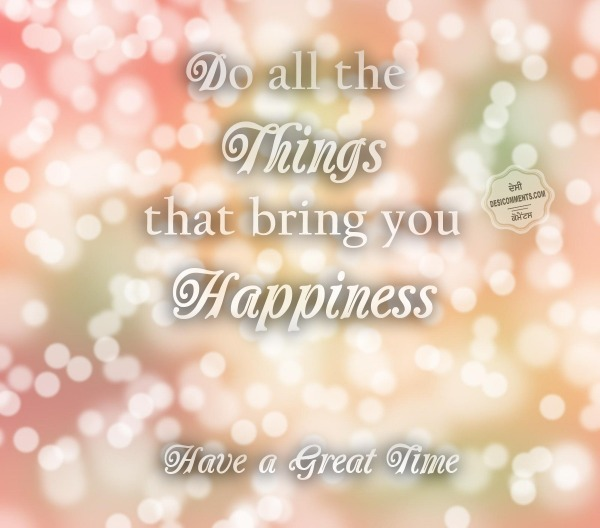 Do all the things that bring you happiness