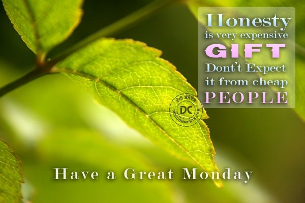 Have a great Monday - Honesty is a very expensive gift...