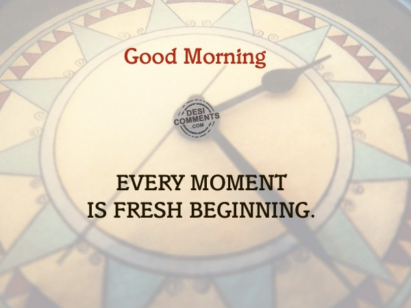 Good Morning - Every moment is fresh beginning