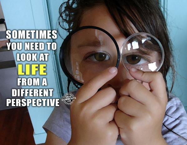 Sometimes you need to look at life...
