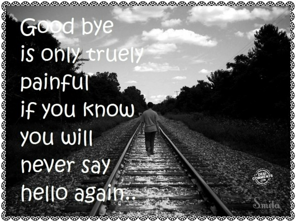 Goodbye is only truly painful...
