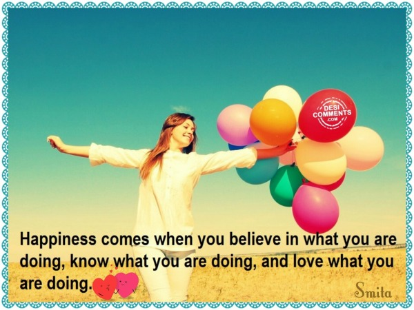Happiness comes when you believe in...