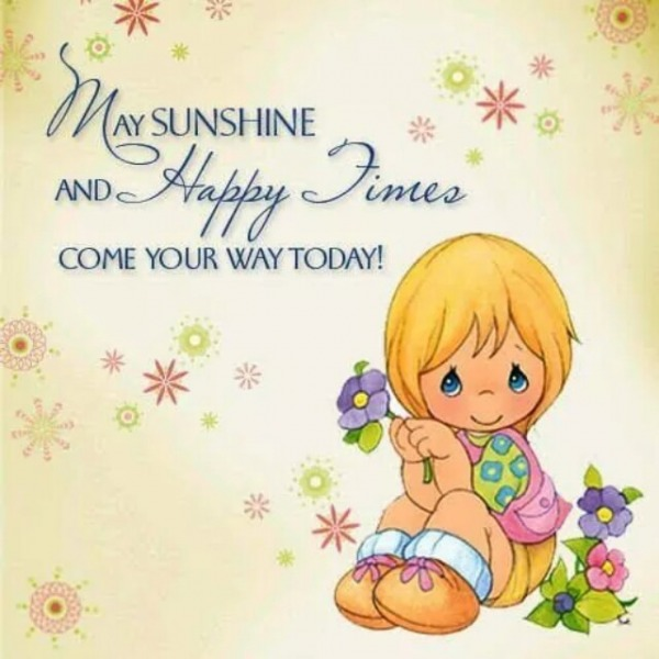 May sunshine and happy times come your way today!
