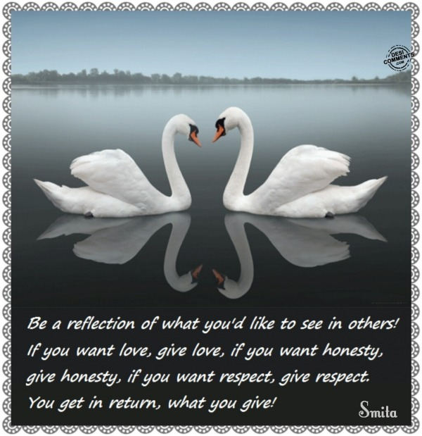Be a reflection of what you'd like to see in others...