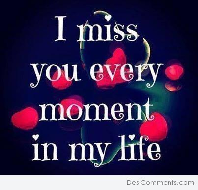 I miss you every moment in my life