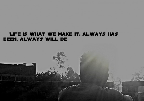 Life is what we make it...