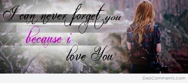 I can never forget you because I love you