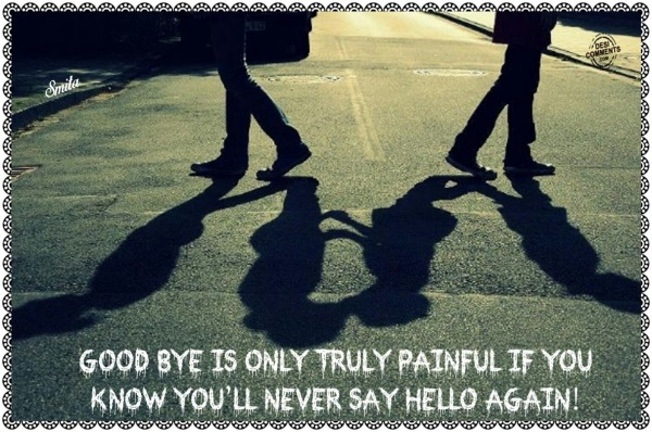 Goodbye is only truly painful if...