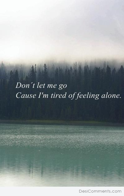Don't let me go, cos I'm tired of feeling alone