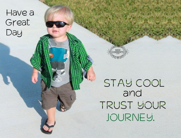 Have a great day – Stay cool and trust your journey