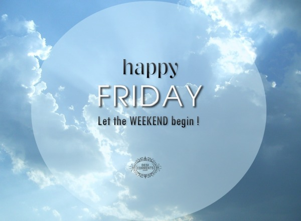 Happy Friday – Let the weekend begin!