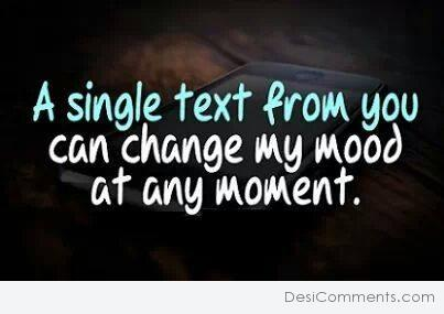 A single text from you can change my mood...