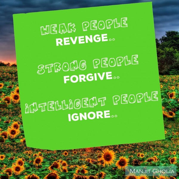 Weak people revenge, strong people forgive...