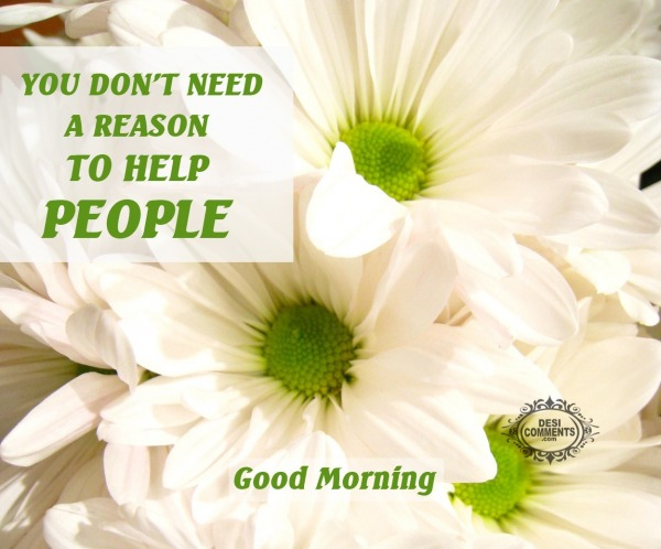 Good Morning - You don't need a reason to help people