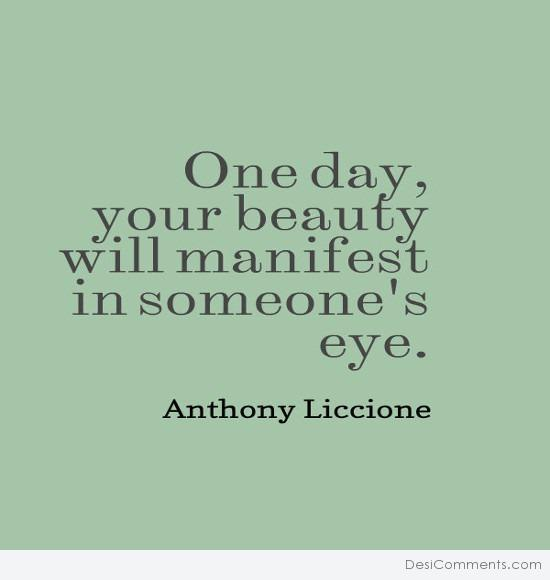 One day, your beauty will manifest in someone's eye
