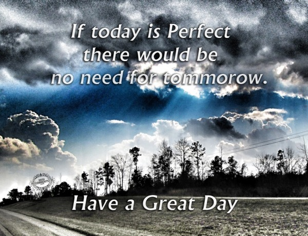 Have a great day - If today is perfect...