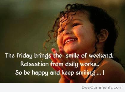 The friday brings the smile of weekend…