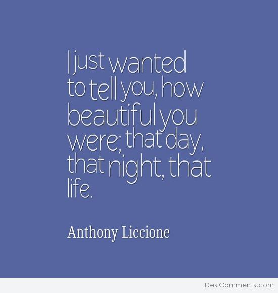 I just wanted to tell you, how beautiful you were...