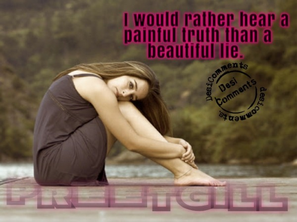 I would rather hear a painful truth than a beautiful lie
