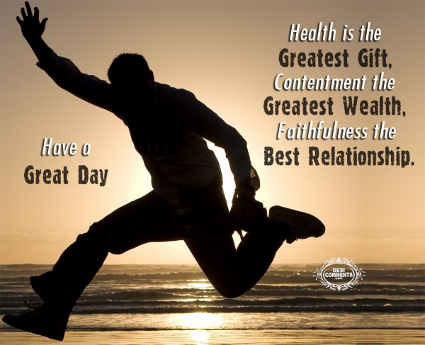 Have A Great Day - Health Is The Greatest Gift...