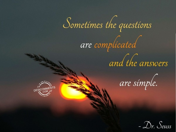 Somtimes The Questions Are Complicated And The Answer Are Simple.