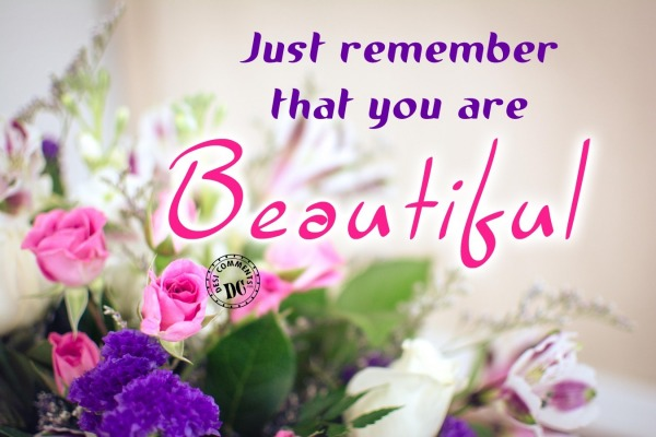 Just remember that you are beautiful