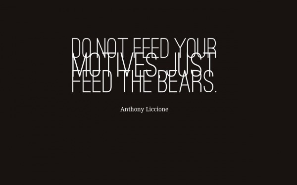 Do not feed your motives, just feed the bears.  Anthony Liccione