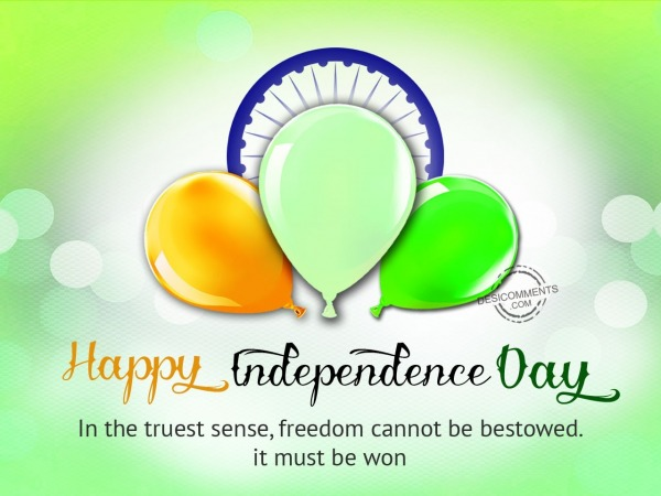 Freedom cannot be bestowed,Happy Independence Day