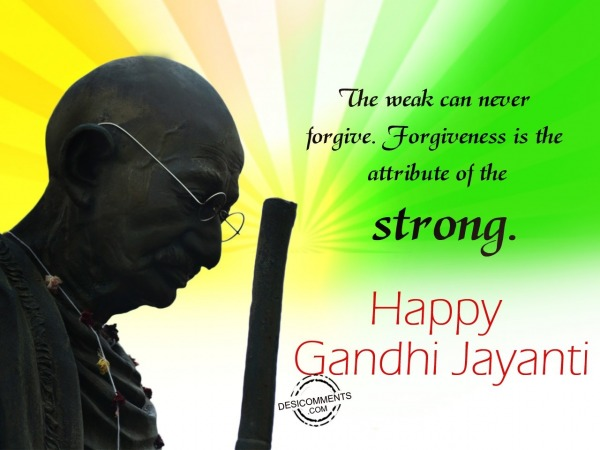 The weak can never forgive,Happy Gandhi Jayanti
