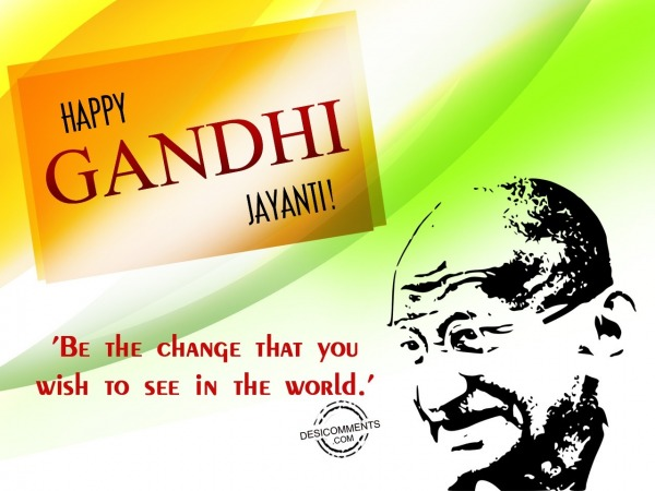 Be the change,Happy Gandhi Jayanti