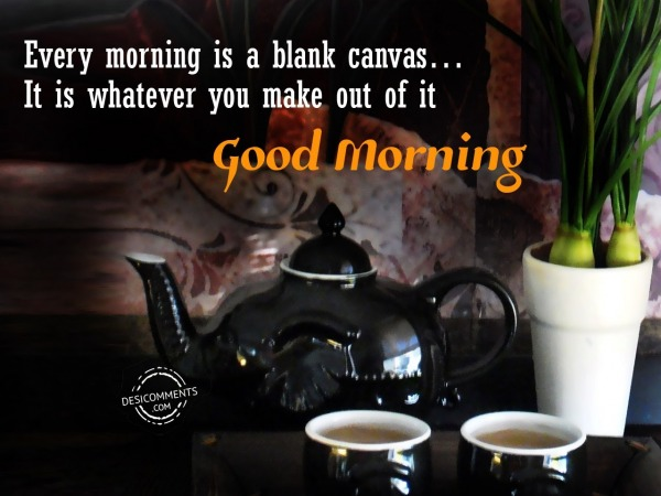 Every Morning Is A Blank Canvas - Good Morning