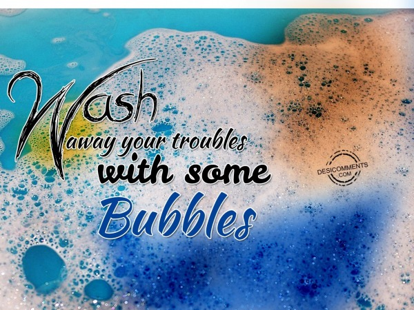 Wash away you troubles with some bubbles