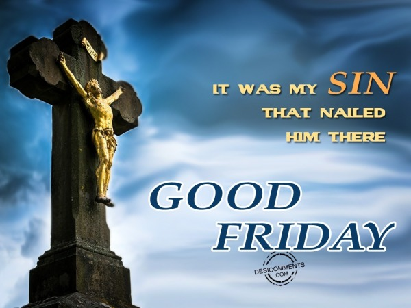 It was my sin that nailed him there, Good Friday