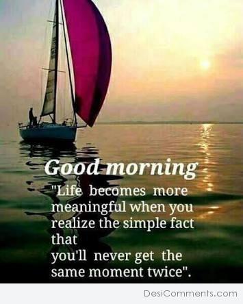 Good Morning - Life Becomes More Meaningful