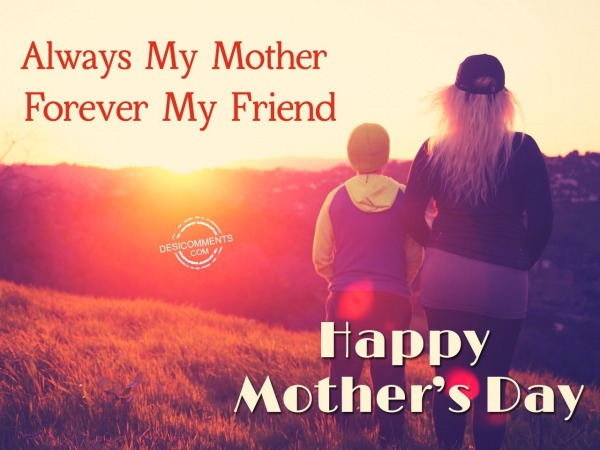 Always My Mother Forever My Friend. Happy Mothers Day