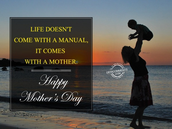 Life Does Not Come With A Manual It Comes With A Mother. Happy Mothers Day