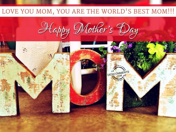 Picture: Love You Mom, You Are The World's Best Mom. Happy Mothers Day