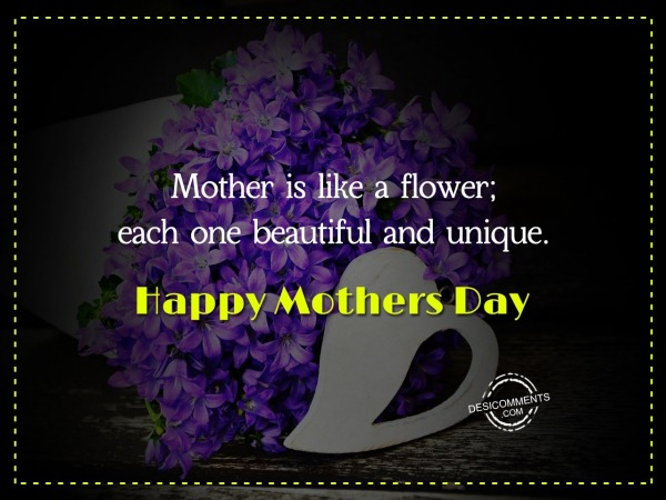 Picture: Mother Is Like A Flower Each One Beautiful And Unique. Happy Mother Day