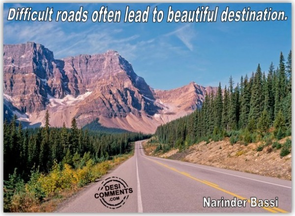 Difficult Roads often leads to Beautiful Destination.