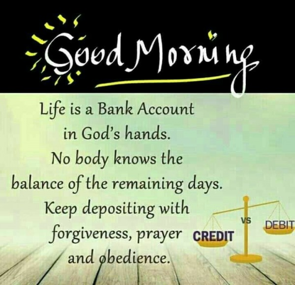Good morning. Life is a bank account