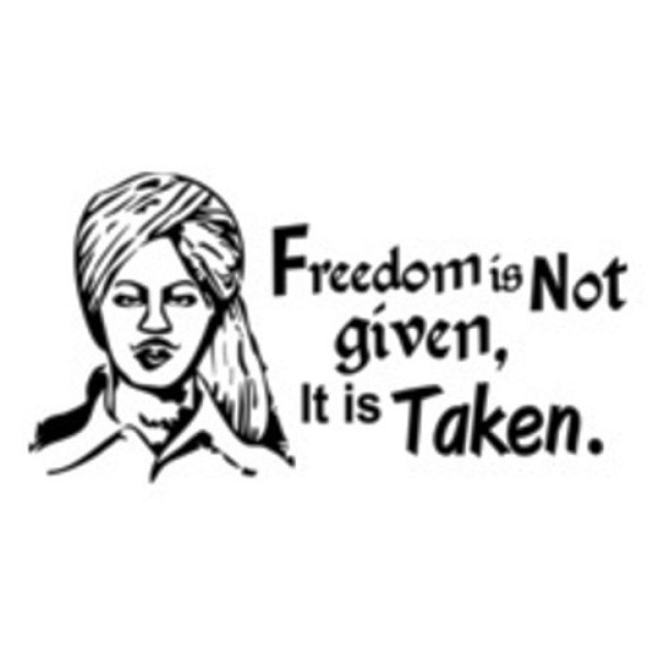 Freedom Is NOt Given It Is Taken