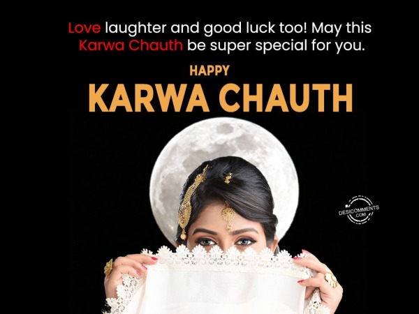 Love laughter and good luck to you, Happy Karwa Chauth