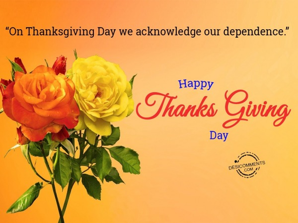 """On Thanksgiving Day we acknowledge our dependence."""